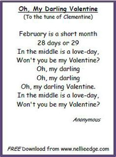 """This """"just right"""" song came to me from mentor and retired kindergarten teacher, Joanie Cutler. Clementine is a contagious melody, so you may find yourself repeating, """"In the middle, is a love-day, won't you by my Valentine?"""" over and over again. What a memorable way for children to learn about February calendar skills, the concept of """"middle,"""" and cultural traditions of love and friendship.  http://www.nellieedge.com/freepoetry_feb.htm"""