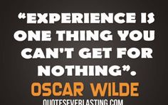 """Experience is one thing you can't get for nothing."" ~Oscar #Wilde"