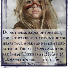 You are strong. You are brave. There is a nobility of spirit within you. Let it grow.