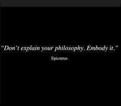 """Don't explain your philosophy. Embody it."" ~Epictetus"