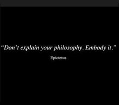 """Don't explain your philosophy. Embody it"" -Epictetus"