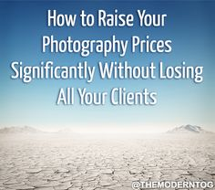 How to Raise Your Photography Prices Significantly Without Losing All Your Clients (via The Modern Tog).