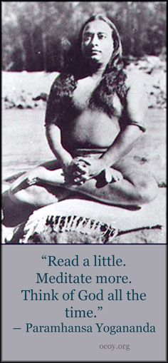 """""""Read a little. Meditate more. Think of God all the time.""""  ― Paramhansa Yogananda"""