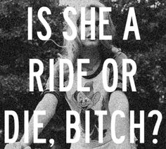 I little vulgar, but I'm a true believer in the ride or die concept ;)