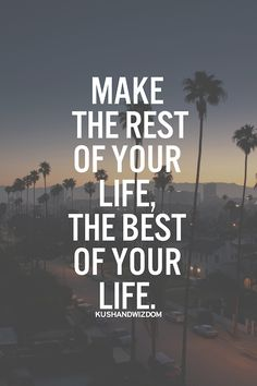 Make the rest of your life, the best of your life!