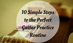 The Perfect Guitar Practice Routine - in 10 Easy Steps!