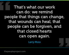 That's what our work can do: we remind people that things can change, that wounds can heal, that people can be forgiven, and that closed hearts can open again. - Larry Moss