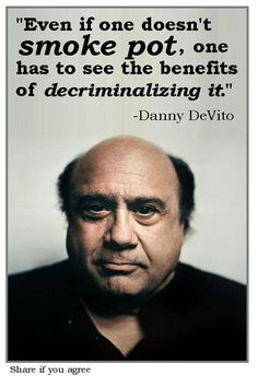 ★ Even if one doesn't smoke pot, one has to see the benefits of decriminalizing it. - Danny DeVito