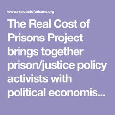 The Real Cost of Prisons Project brings together prison/justice policy activists with political economists to create popular education workshops and materials which explore both the immediate and long-term costs of incarceration on the individual, her/his family, community and the nation.