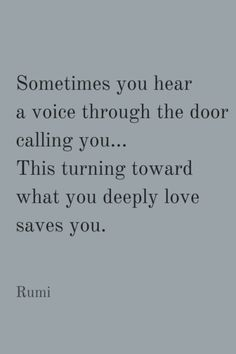 Sometimes you hear a voice through the door calling you... This turning toward what you deeply love saves you. Rumi
