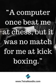 """A #computer once beat me at chess, but it was no match for me at #kickboxing."""
