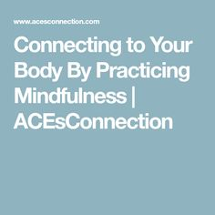 Connecting to Your Body By Practicing Mindfulness | ACEsConnection