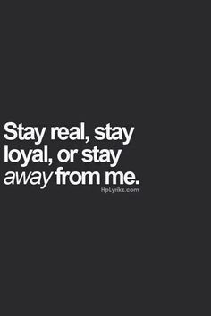 Stay real, stay loyal, or stay away from me. My motto in my personal life. Yep, all true. Keep it real and if not, Peace out. Motivacional Quotes, Great Quotes, Words Quotes, Quotes To Live By, Inspirational Quotes, Sayings, Keep It Real Quotes, The Words, Statements