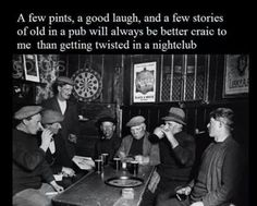 A few pints, a good laugh, and a few stories of old in a pub will always be better craic to me than getting twisted in a nightclub