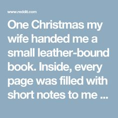 One Christmas my wife handed me a small leather-bound book. Inside, every page was filled with short notes to me about why she loved me. She had been writing it all year, taking a few minutes each day to record what little specific thing she found to love about me that day. One entry might be about something silly I said to her, or about the face I make when I eat, or about the things I yell when I die in a video game. Maybe a thousand sweet, genuine things. It took my breath away, and I…