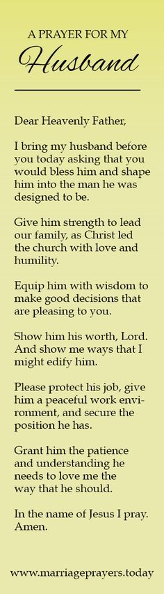 Dear Heavenly Father, I bring my husband before you today asking that you would bless him and shape him into the man he was designed to be. Give him strength to lead our family, as Christ led the church with love and humility. Equip him with wisdom to make good decisions that are pleasing to you.