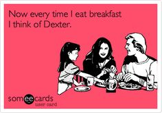 Now every time I eat breakfast I think of Dexter.
