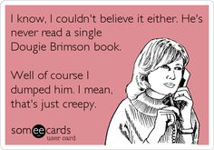 I know, I couldn't believe it either. He's never read a single Dougie Brimson book. Well of course I dumped him. I mean, that's just creepy.