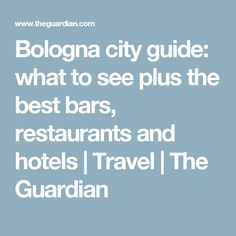 Bologna city guide: what to see plus the best bars, restaurants and hotels | Travel | The Guardian