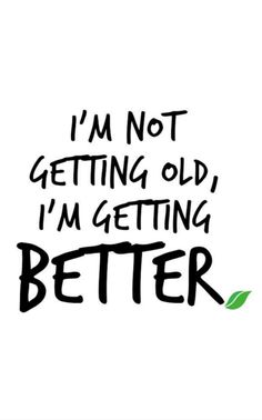 I'm not getting old, I'm getting better! #Motivation