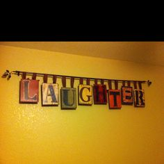 I bought the tin letters from Hobby Lobby on sale. Used an old curtain rod with some brown ribbon to hang the letters from the rod. Displayed this in my grandkids play room. A place where there is a lot of Laughter going on. :) ~ Pella