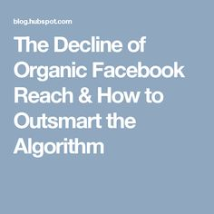 The Decline of Organic Facebook Reach & How to Outsmart the Algorithm