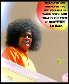 Whenever and wherever you put yourself in touch with GOD, that is the state of meditation. - Sri Sathya Sai Baba