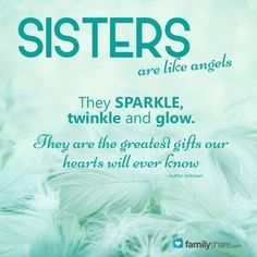 Sisters are like angels. They sparkle, twinkle, and glow. They are the greatest gifts our hearts will ever know.