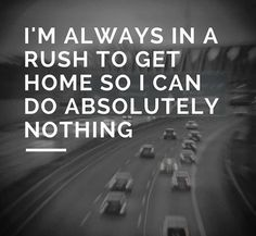Im always in a rush to get home..