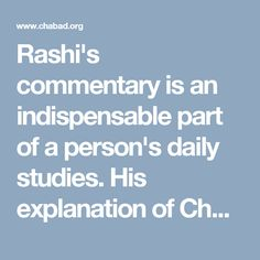 """Rashi's commentary is an indispensable part of a person's daily studies. His explanation of Chumash, the first five books of the Torah, clarifies the """"simple"""" meaning of the text so that a bright child of five could understand it. At the same time, it is the crucial foundation of some of the most profound legal analysis and mystical discourses that came after it."""