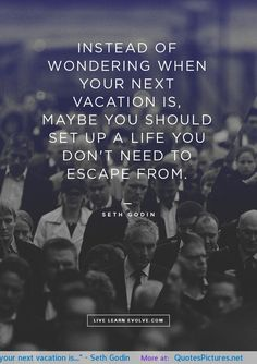 """Instead of wondering when your next vacation is…"" – Seth Godin motivational inspirational love life quotes sayings poems poetry pic picture..."