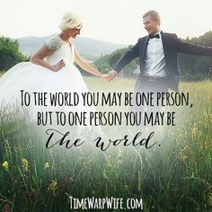 To the world you may be one person, but to one person you may be the world.