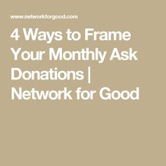 4 Ways to Frame Your Monthly Ask Donations | Network for Good