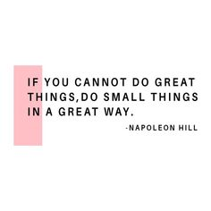 If you cannot do great things, do small things in a great way - napoleon hill