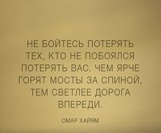 Don't be afraid to lose those who are not afraid to lose you.The brighter burn the bridges behind, the lighter the road ahead. Omar Khayyam