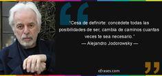 Alejandro Jodorowsky: Cesa de definirte: concédete todas las posibilidades de ser, cambia de caminos cuantas veces te sea necesario.