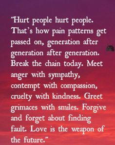 Hurt people, hurt people. Love is the weapon of the future.