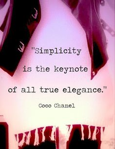 Simplicity is the keynote of all true elegance. -Coco Chanel