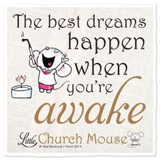 """The best dreams happen when you're awake."" - Little Church Mouse"