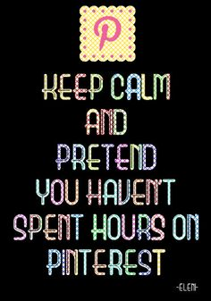 KEEP CALM AND PRETEND YOU HAVEN'T SPENT HOURS ON PINTEREST - created by eleni