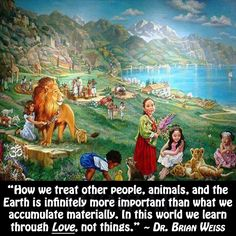 """""""How we treat other people, animals, and the earth is infinitely more important than what we accumulate materially. In this world we learn through Love, not things. Spiritual Awakening, Spiritual Quotes, Dr Brian Weiss, Only Love Is Real, Soul Cleansing, Story Quotes, Life Quotes, Jehovah's Witnesses, Best Quotes"""