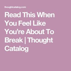 Read This When You Feel Like You're About To Break | Thought Catalog