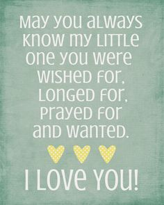 May you always know my little one you were wished for, longed for, prayed for, and wanted. I LOVE YOU!