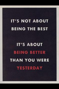 It's not about being the best. It's about being better than you were yesterday. #motivation