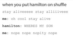 """I was listening to my Hamiltunes on shuffle, and when I heard Eliza singing """"Stay alive...."""" I was like: """"Gunshot. Please. Let there be a gunshot."""" Then I heard the gunshot and I was satisfied."""