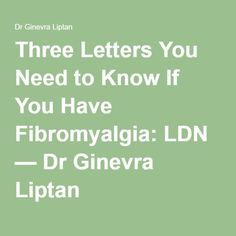 Three Letters You Need to Know If You Have Fibromyalgia: LDN � Dr Ginevra Liptan