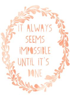 "'It always seems impossible until it's done'    How about ""It always seems impossible until someone else does it. Be that someone else."""