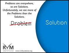 Problems are everywhere, so are Solutions. Unfortunately , we see more of the problems than the Solutions.-RVM