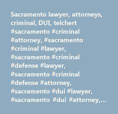 Sacramento lawyer, attorneys, criminal, DUI, teichert #sacramento #criminal #attorney, #sacramento #criminal #lawyer, #sacramento #criminal #defense #lawyer, #sacramento #criminal #defense #attorney, #sacramento #dui #lawyer, #sacramento #dui #attorney, #drunk #driving, #defense, #dna, #sacramento, #sacramento #federal #court, #federal, #sacramento #dui #lawyer, #sacramento #dui #attorney, #yolo, #placer, #el #dorado, #sacramento #felony, #sacramento #misdemeanor, #sacramento #criminal #law…