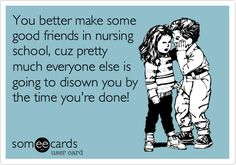 You better make some good friends in nursing school, cuz pretty much everyone else is going to disown you by the time you're done!
